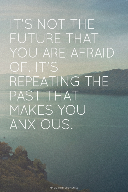 It's not the future you are afraid of, it's repeating the past that makes you anxious.